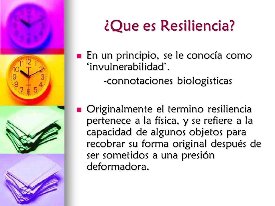 ¿Que es Resiliencia En un principio, se le conocía como 'invulnerabilidad'. -connotaciones biologisticas.