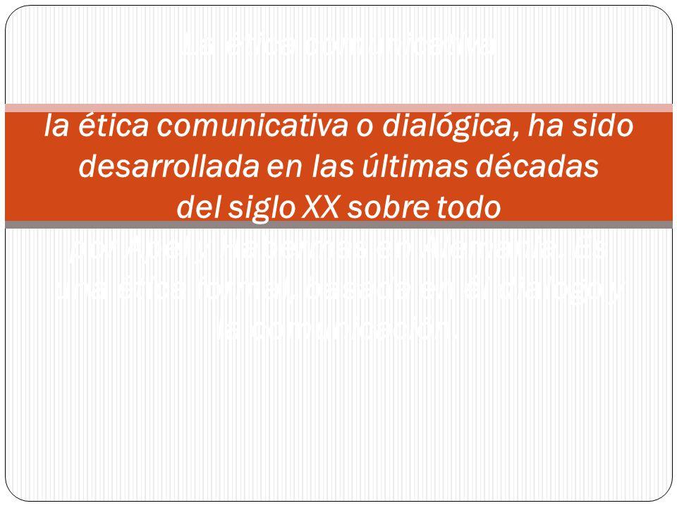 La ética comunicativa la ética comunicativa o dialógica, ha sido desarrollada en las últimas décadas del siglo XX sobre todo por Apel y Habermas en Alemania.