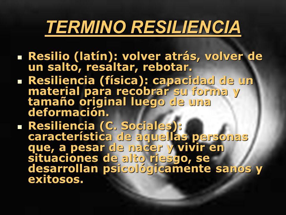TERMINO RESILIENCIA Resilio (latín): volver atrás, volver de un salto, resaltar, rebotar.