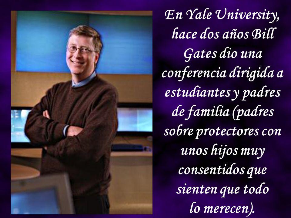 En Yale University, hace dos años Bill Gates dio una conferencia dirigida a estudiantes y padres de familia (padres sobre protectores con unos hijos muy consentidos que sienten que todo
