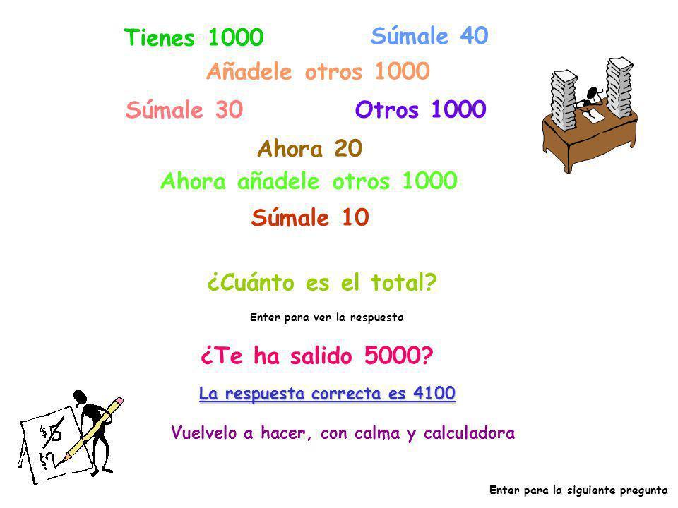 Tienes 1000 Súmale 40 Añadele otros 1000 Súmale 30 Otros 1000 Ahora 20