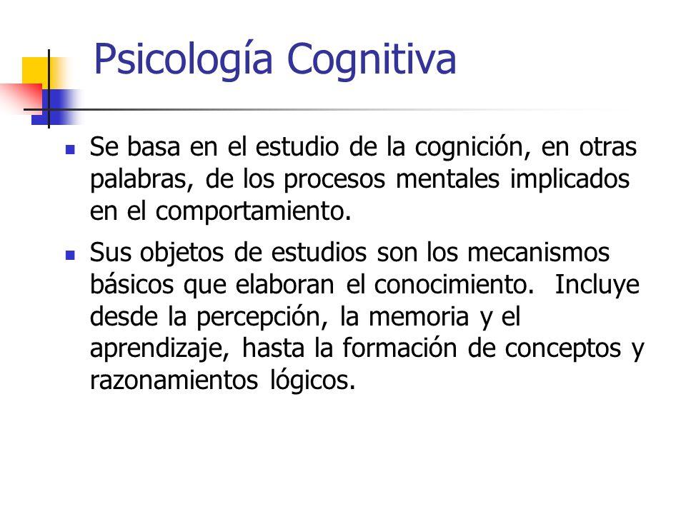 Psicología Cognitiva Se basa en el estudio de la cognición, en otras palabras, de los procesos mentales implicados en el comportamiento.