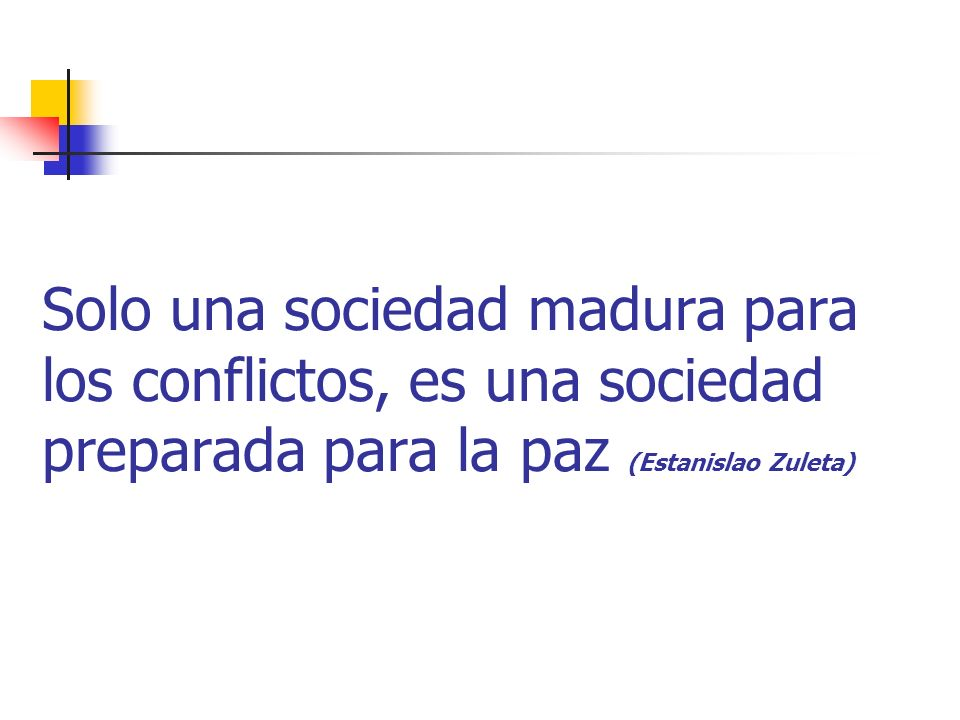 Solo una sociedad madura para los conflictos, es una sociedad preparada para la paz (Estanislao Zuleta)