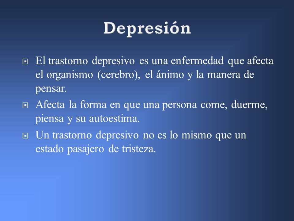 Depresión El trastorno depresivo es una enfermedad que afecta el organismo (cerebro), el ánimo y la manera de pensar.