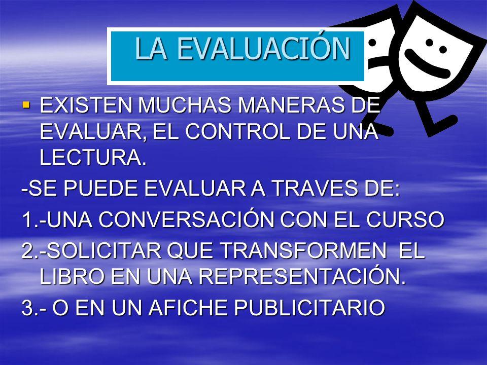 LA EVALUACIÓN EXISTEN MUCHAS MANERAS DE EVALUAR, EL CONTROL DE UNA LECTURA. -SE PUEDE EVALUAR A TRAVES DE: