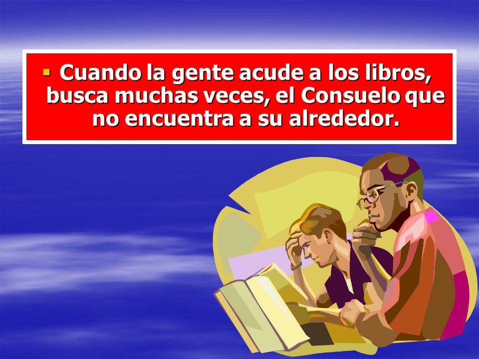 Cuando la gente acude a los libros, busca muchas veces, el Consuelo que no encuentra a su alrededor.