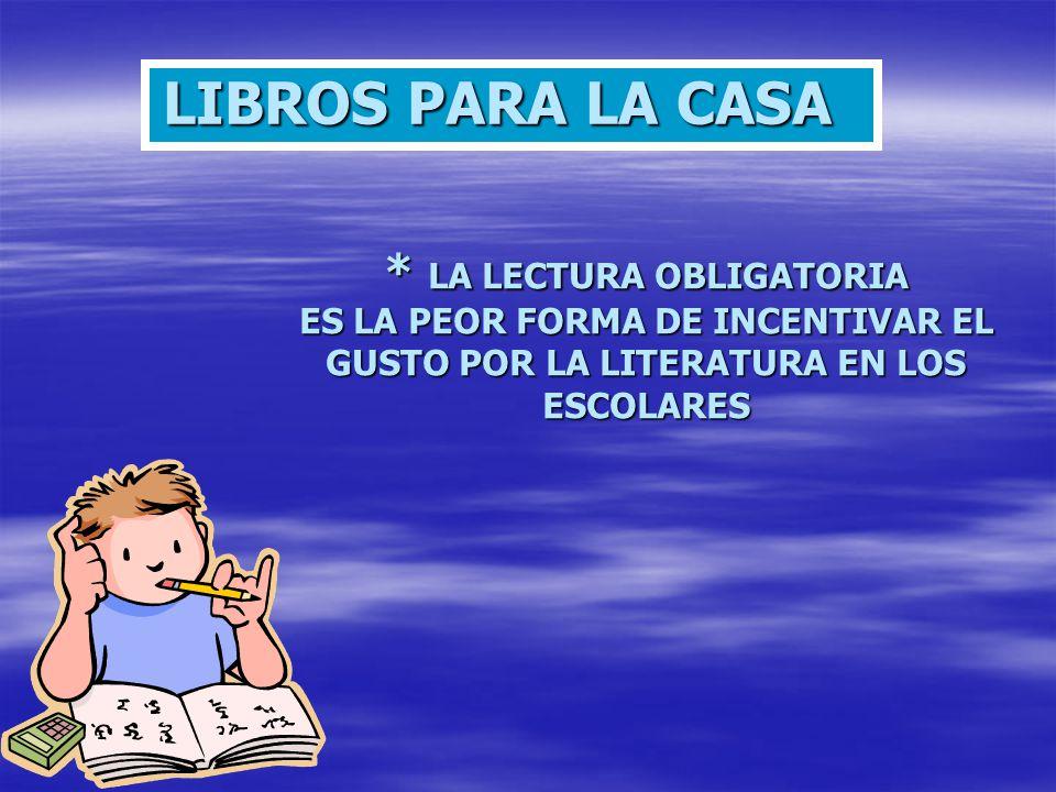 LIBROS PARA LA CASA * LA LECTURA OBLIGATORIA ES LA PEOR FORMA DE INCENTIVAR EL GUSTO POR LA LITERATURA EN LOS ESCOLARES.