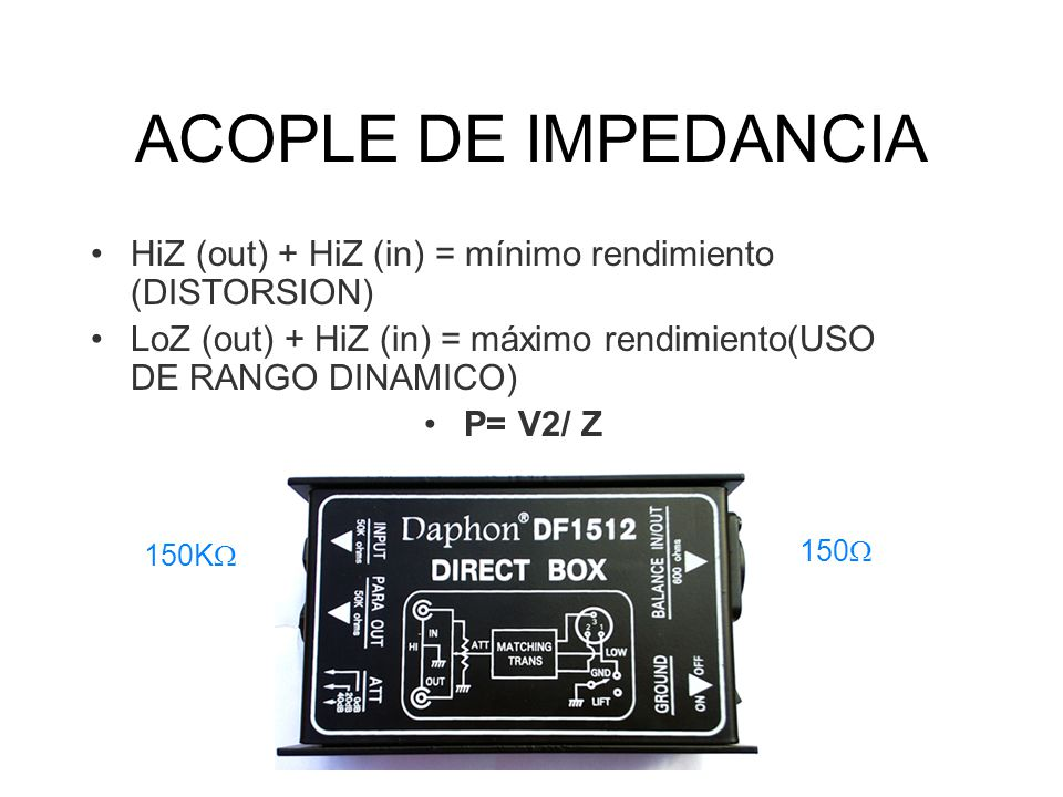 ACOPLE DE IMPEDANCIA HiZ (out) + HiZ (in) = mínimo rendimiento (DISTORSION) LoZ (out) + HiZ (in) = máximo rendimiento(USO DE RANGO DINAMICO)