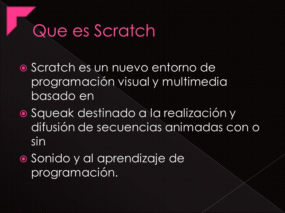 Que es Scratch Scratch es un nuevo entorno de programación visual y multimedia basado en.