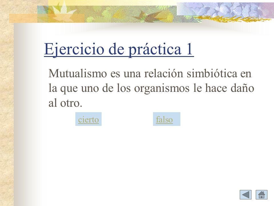 Ejercicio de práctica 1 Mutualismo es una relación simbiótica en la que uno de los organismos le hace daño al otro.