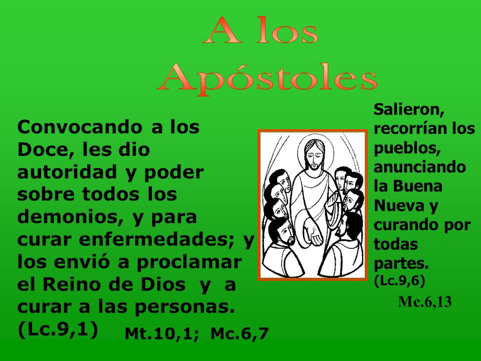 A los Apóstoles. Salieron, recorrían los pueblos, anunciando la Buena Nueva y curando por todas partes. (Lc.9,6)