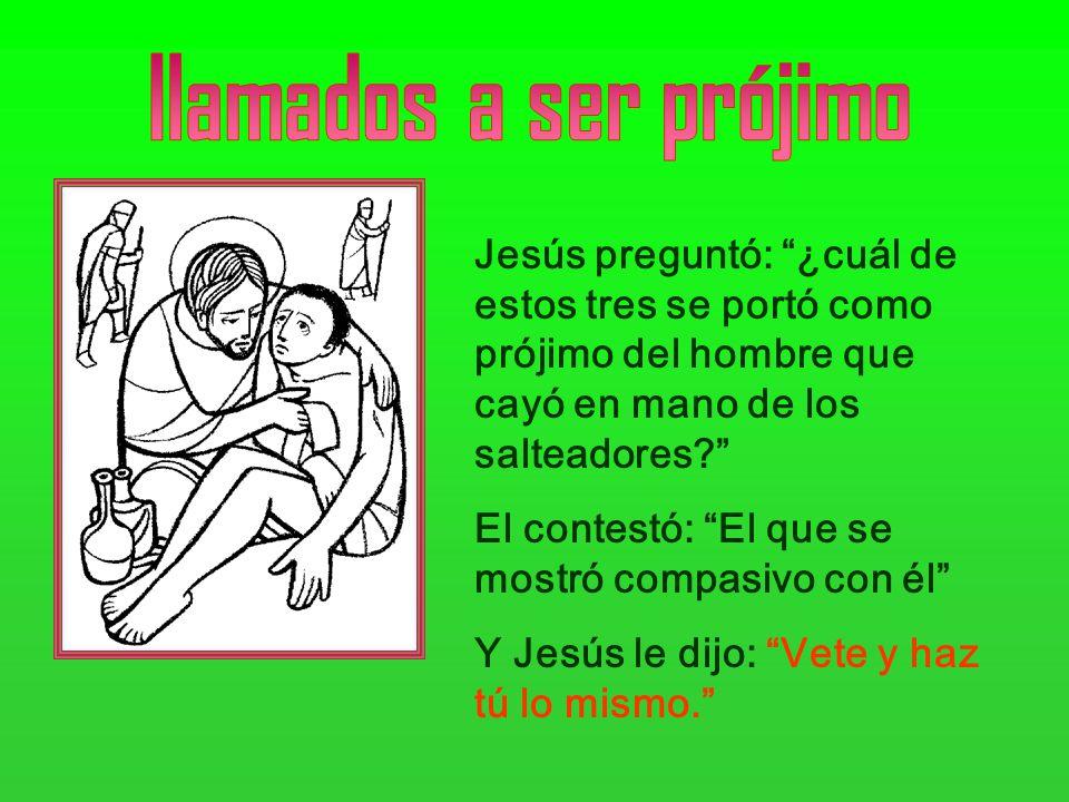 llamados a ser prójimo Jesús preguntó: ¿cuál de estos tres se portó como prójimo del hombre que cayó en mano de los salteadores