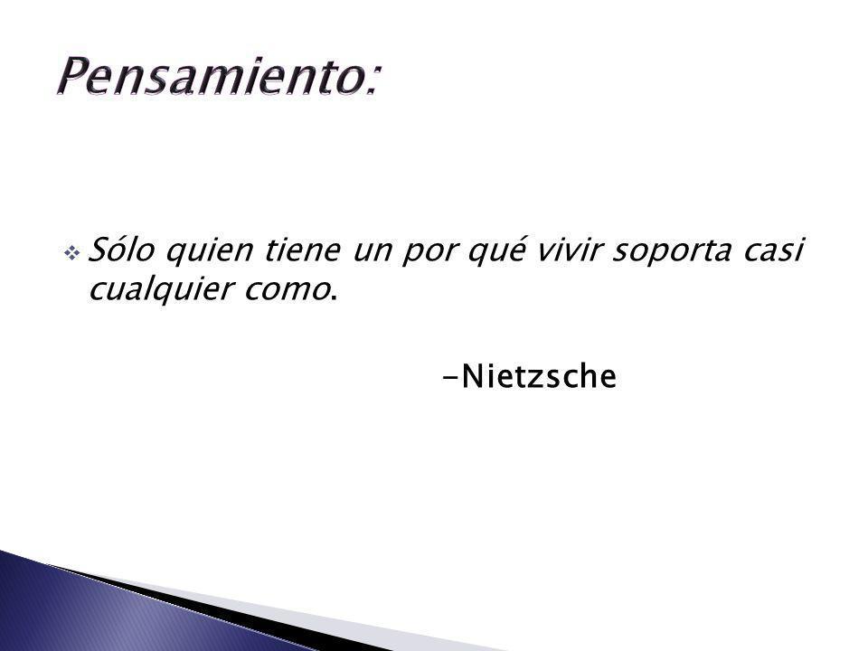 Pensamiento: Sólo quien tiene un por qué vivir soporta casi cualquier como. -Nietzsche