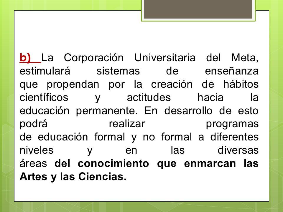 b) La Corporación Universitaria del Meta, estimulará sistemas de enseñanza que propendan por la creación de hábitos científicos y actitudes hacia la educación permanente.