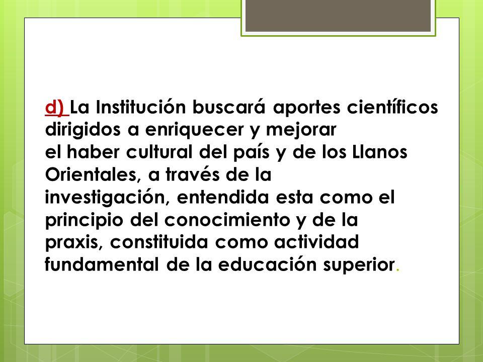 d) La Institución buscará aportes científicos dirigidos a enriquecer y mejorar el haber cultural del país y de los Llanos Orientales, a través de la investigación, entendida esta como el principio del conocimiento y de la praxis, constituida como actividad fundamental de la educación superior.