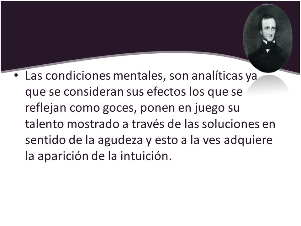Las condiciones mentales, son analíticas ya que se consideran sus efectos los que se reflejan como goces, ponen en juego su talento mostrado a través de las soluciones en sentido de la agudeza y esto a la ves adquiere la aparición de la intuición.