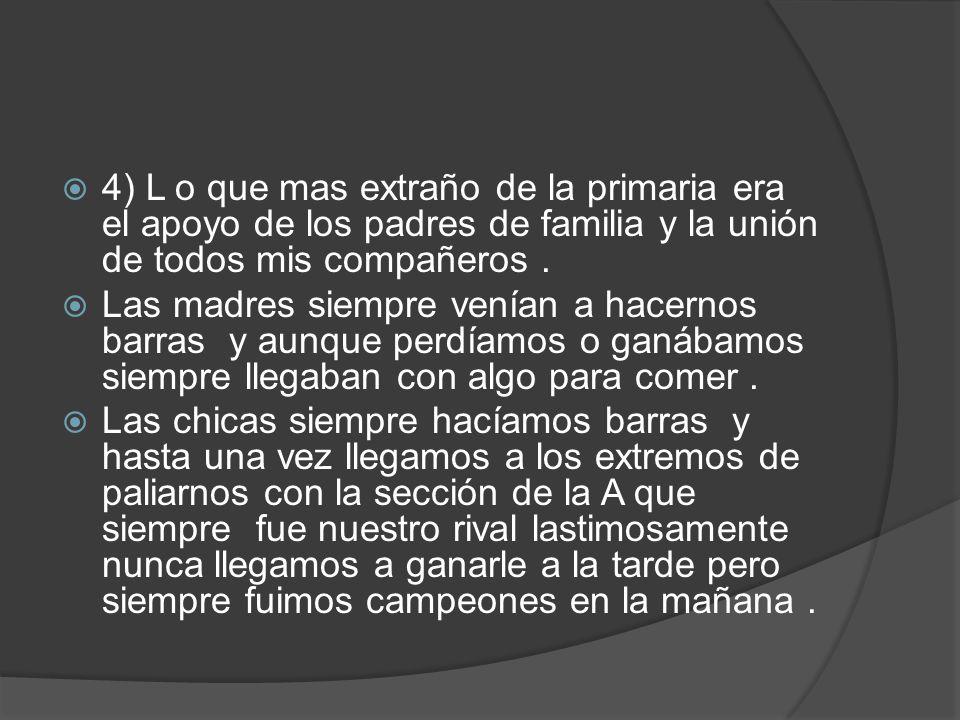 4) L o que mas extraño de la primaria era el apoyo de los padres de familia y la unión de todos mis compañeros .
