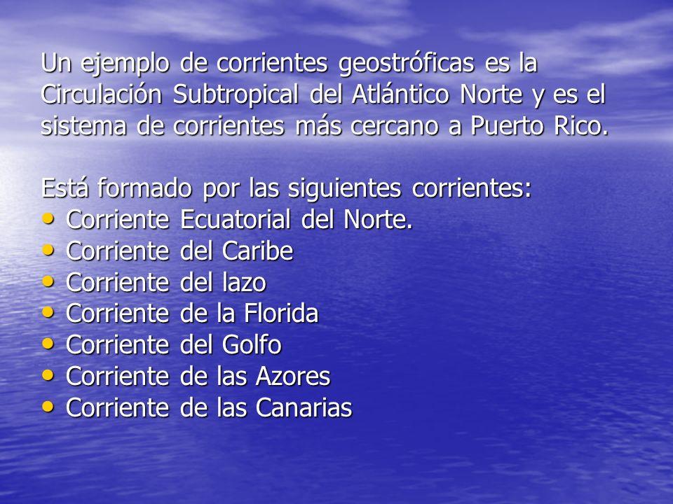 Un ejemplo de corrientes geostróficas es la Circulación Subtropical del Atlántico Norte y es el sistema de corrientes más cercano a Puerto Rico.