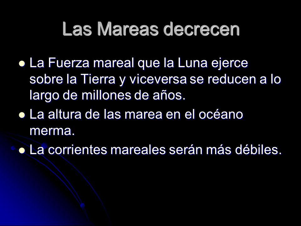 Las Mareas decrecen La Fuerza mareal que la Luna ejerce sobre la Tierra y viceversa se reducen a lo largo de millones de años.