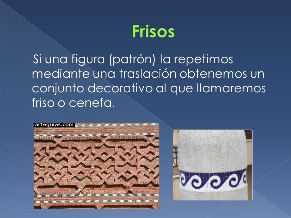 Frisos Si una figura (patrón) la repetimos mediante una traslación obtenemos un conjunto decorativo al que llamaremos friso o cenefa.