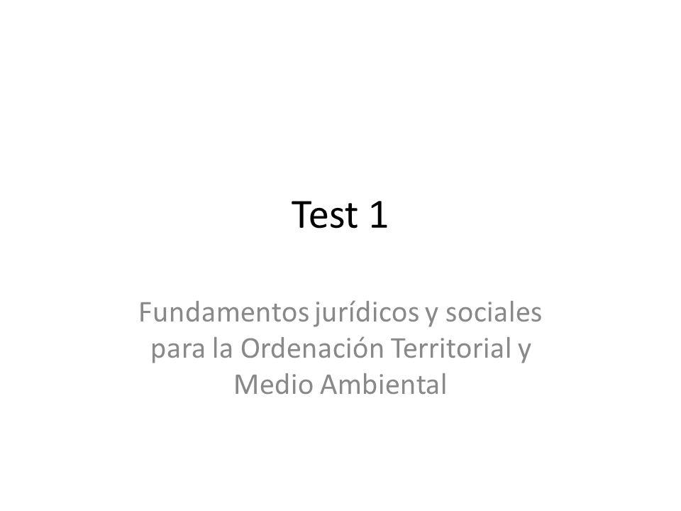 Test 1 Fundamentos jurídicos y sociales para la Ordenación Territorial y Medio Ambiental