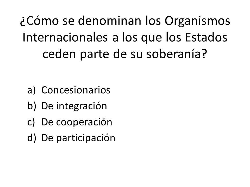 ¿Cómo se denominan los Organismos Internacionales a los que los Estados ceden parte de su soberanía
