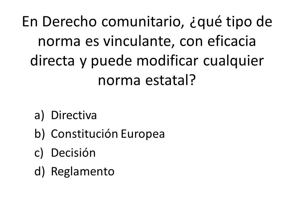 En Derecho comunitario, ¿qué tipo de norma es vinculante, con eficacia directa y puede modificar cualquier norma estatal