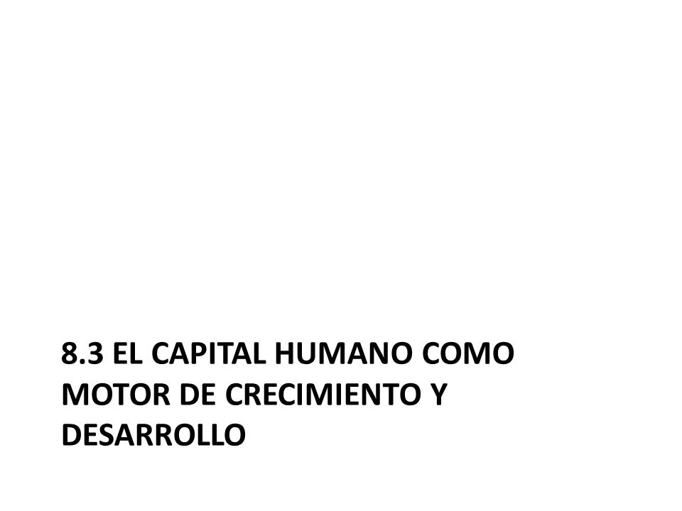 8.3 El capital humano como motor de crecimiento y desarrollo