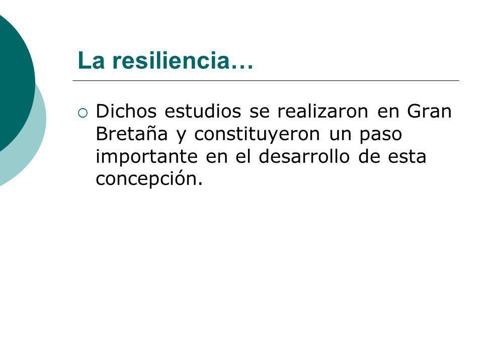 La resiliencia… Dichos estudios se realizaron en Gran Bretaña y constituyeron un paso importante en el desarrollo de esta concepción.