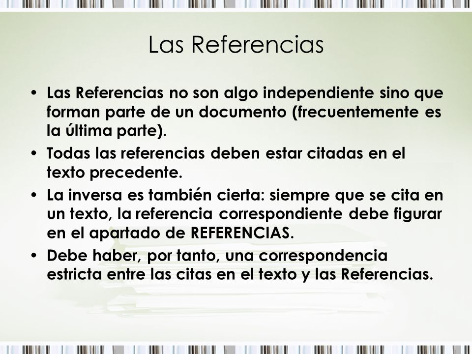 Las Referencias Las Referencias no son algo independiente sino que forman parte de un documento (frecuentemente es la última parte).