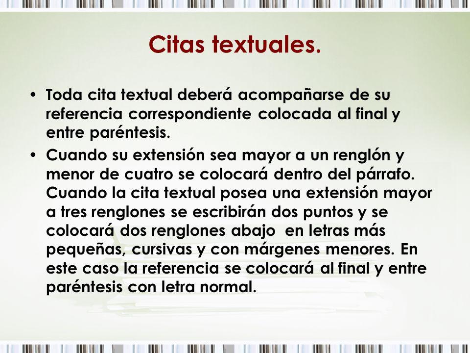 Citas textuales.Toda cita textual deberá acompañarse de su referencia correspondiente colocada al final y entre paréntesis.