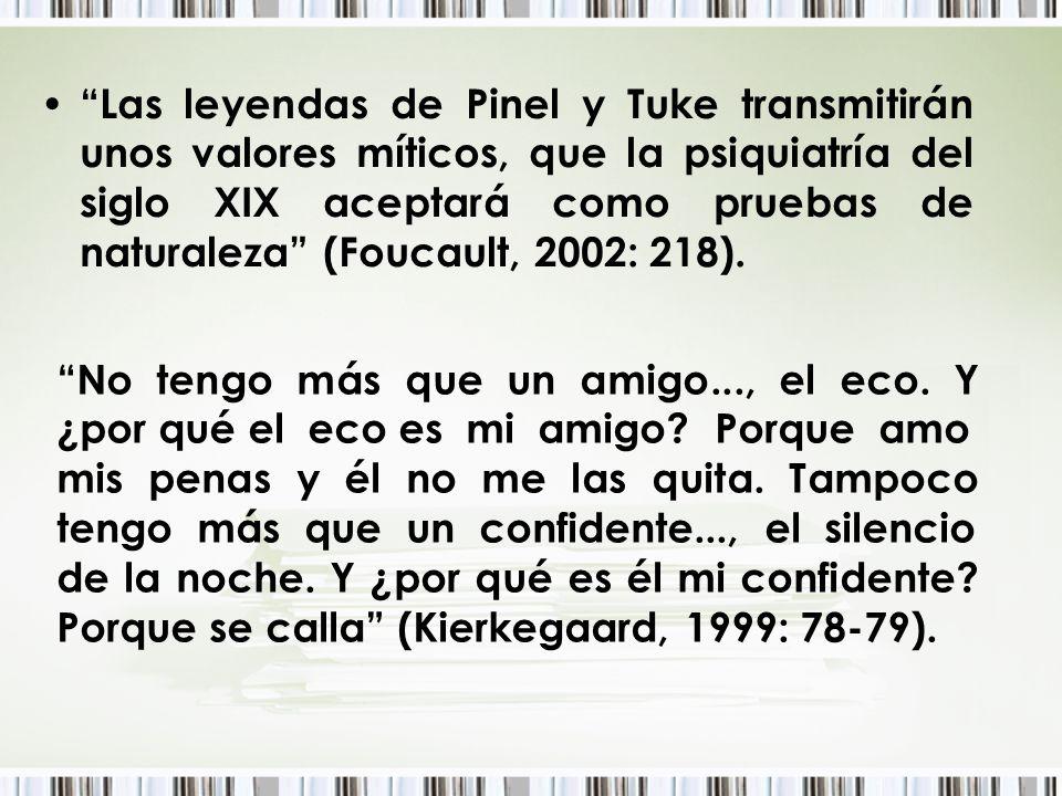 Las leyendas de Pinel y Tuke transmitirán unos valores míticos, que la psiquiatría del siglo XIX aceptará como pruebas de naturaleza (Foucault, 2002: 218).