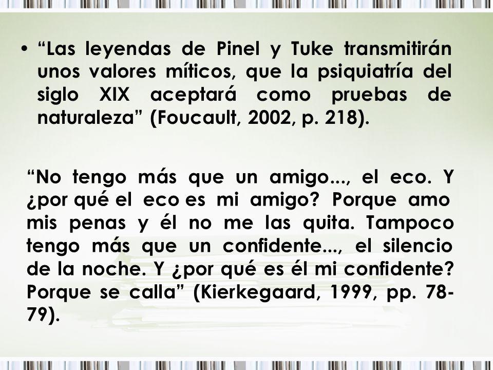 Las leyendas de Pinel y Tuke transmitirán unos valores míticos, que la psiquiatría del siglo XIX aceptará como pruebas de naturaleza (Foucault, 2002, p. 218).