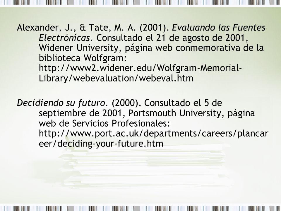 Alexander, J., & Tate, M. A. (2001). Evaluando las Fuentes Electrónicas. Consultado el 21 de agosto de 2001, Widener University, página web conmemorativa de la biblioteca Wolfgram: http://www2.widener.edu/Wolfgram-Memorial-Library/webevaluation/webeval.htm