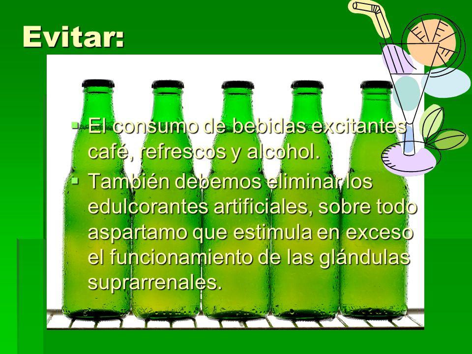 Evitar: El consumo de bebidas excitantes café, refrescos y alcohol.
