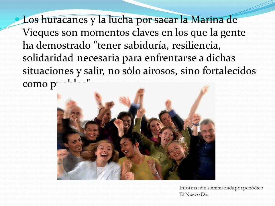 Los huracanes y la lucha por sacar la Marina de Vieques son momentos claves en los que la gente ha demostrado tener sabiduría, resiliencia, solidaridad necesaria para enfrentarse a dichas situaciones y salir, no sólo airosos, sino fortalecidos como pueblos .