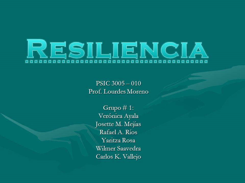 Resiliencia PSIC 3005 – 010 Prof. Lourdes Moreno Grupo # 1: