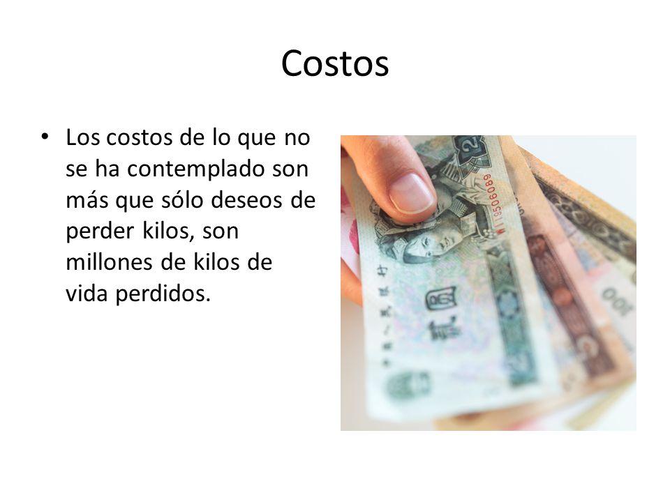 Costos Los costos de lo que no se ha contemplado son más que sólo deseos de perder kilos, son millones de kilos de vida perdidos.