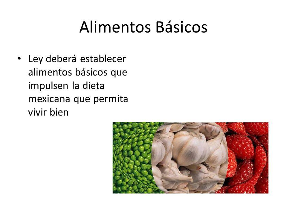 Alimentos Básicos Ley deberá establecer alimentos básicos que impulsen la dieta mexicana que permita vivir bien.