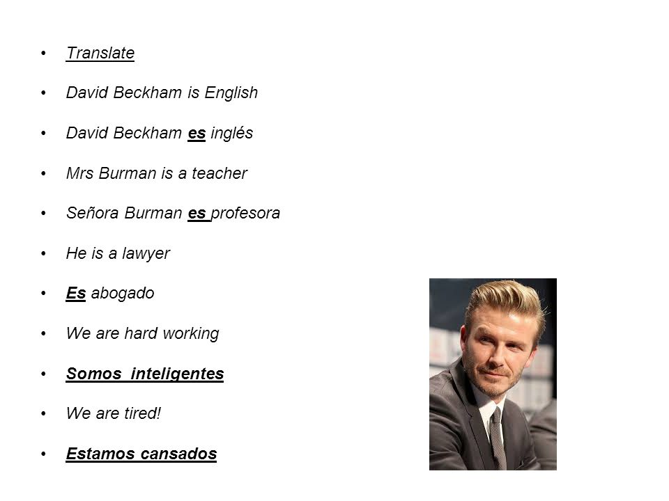 Translate David Beckham is English. David Beckham es inglés. Mrs Burman is a teacher. Señora Burman es profesora.