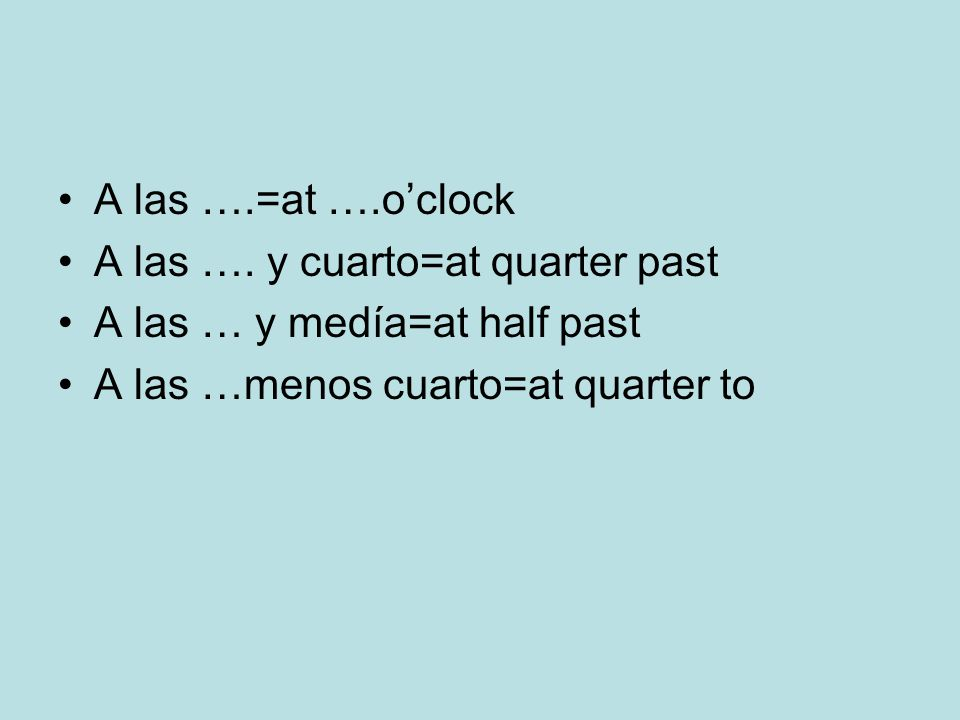 A las ….=at ….o'clock A las …. y cuarto=at quarter past.