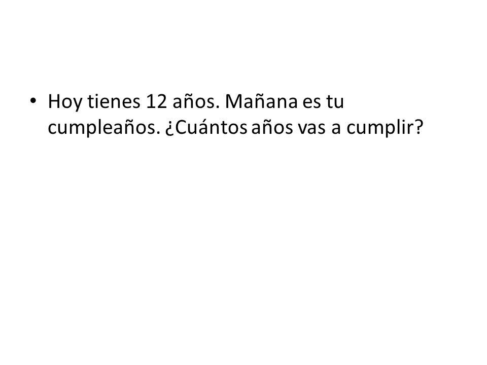 Hoy tienes 12 años. Mañana es tu cumpleaños