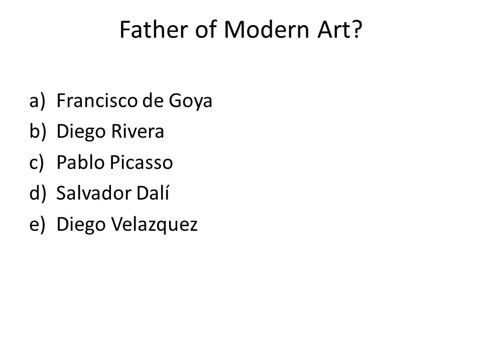 Father of Modern Art Francisco de Goya Diego Rivera Pablo Picasso