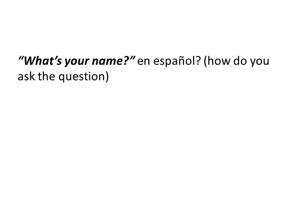 What's your name en español (how do you ask the question)