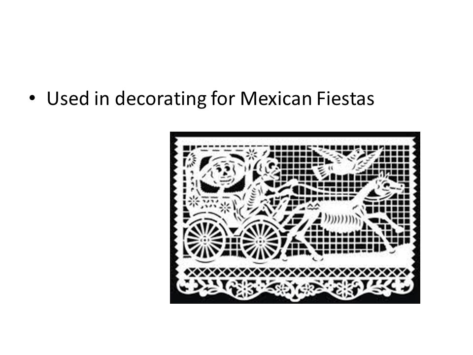 Used in decorating for Mexican Fiestas