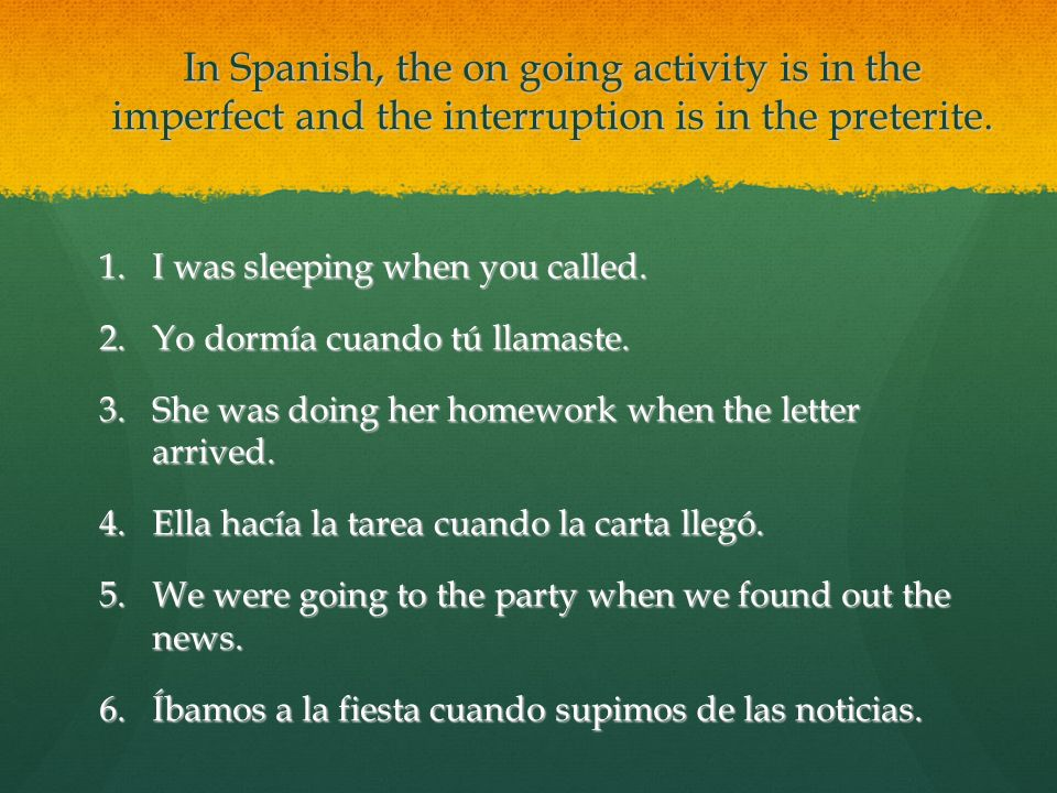 In Spanish, the on going activity is in the imperfect and the interruption is in the preterite.