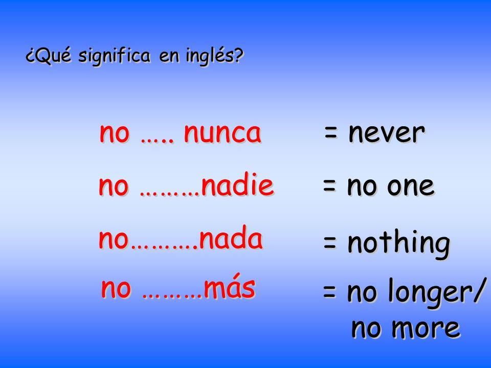 no ….. nunca = never no ………nadie = no one no……….nada = nothing