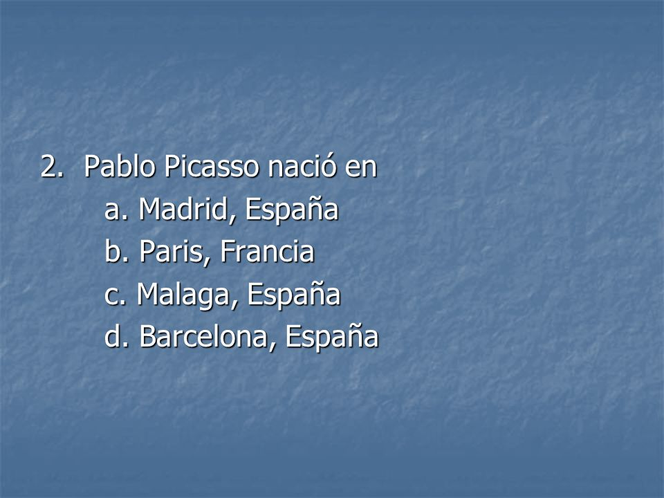 2. Pablo Picasso nació en a. Madrid, España. b.