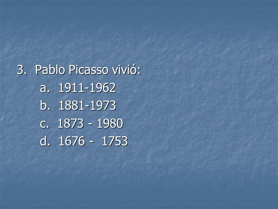 3. Pablo Picasso vivió: a. 1911-1962 b. 1881-1973 c. 1873 - 1980 d. 1676 - 1753