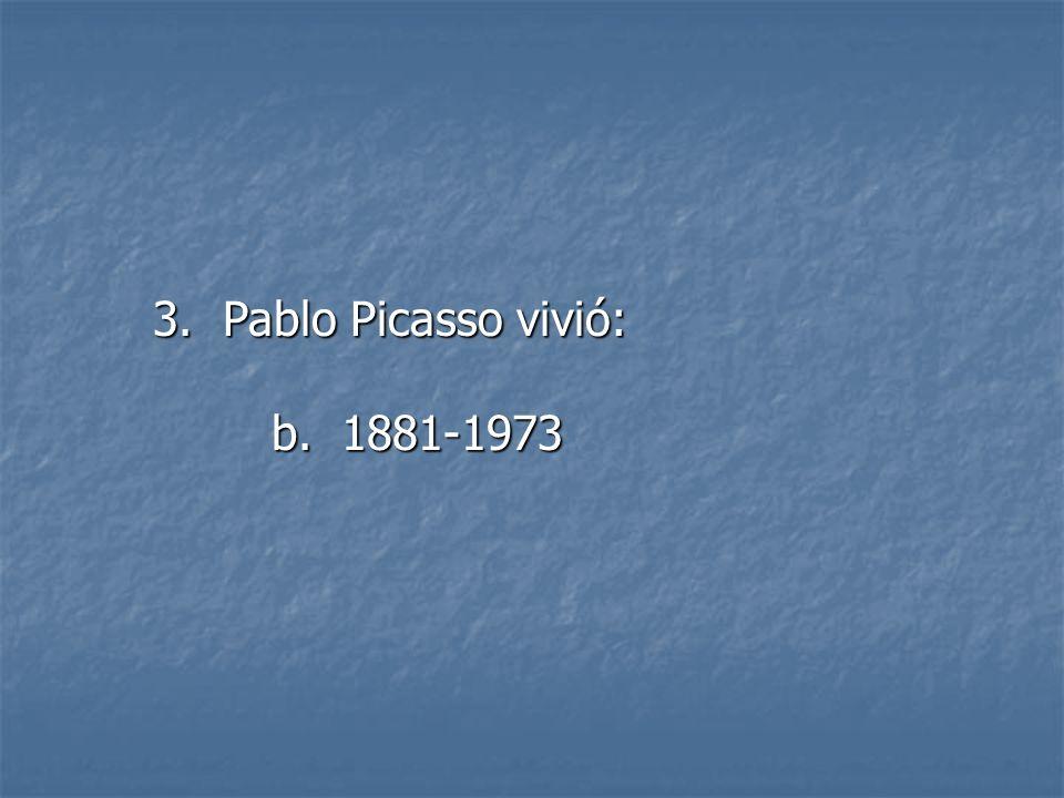 3. Pablo Picasso vivió: b. 1881-1973